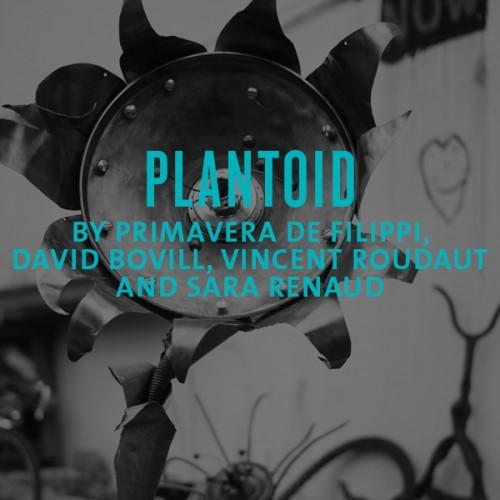 plantoid by primavera de filippi, david bovill, vincent roundaut, sara renaud