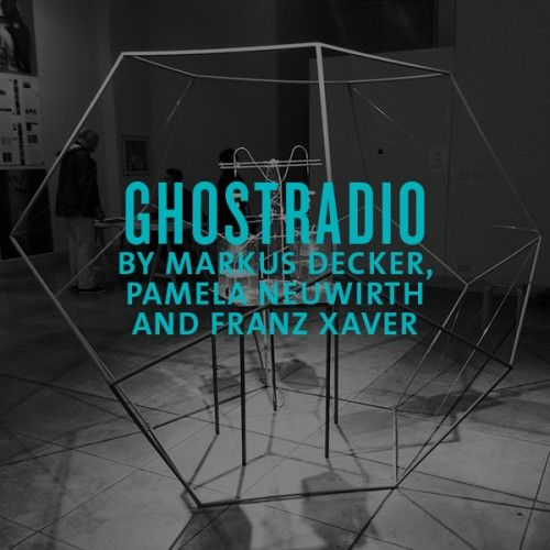 ghostradio by markus decker, pamela neuwirth, franz xaver